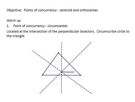 Objective: Points of concurrency: centroid and orthocenter. Warm up 1.Point of concurrency: circumcenter. Located at the intersection of the perpendicular.
