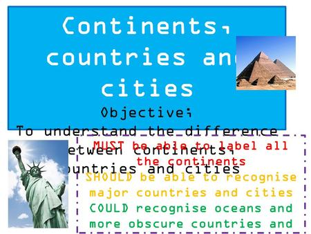 Continents, countries and cities Objective; To understand the difference between continents, countries and cities MUST be able to label all the continents.