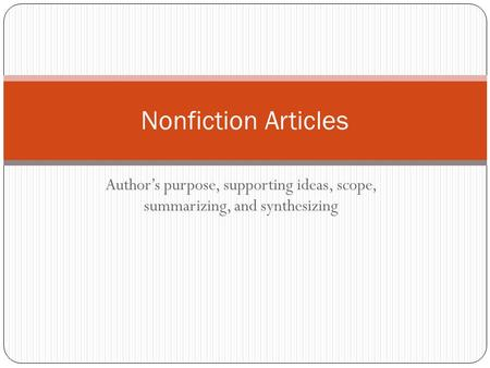 Author's purpose, supporting ideas, scope, summarizing, and synthesizing Nonfiction Articles.