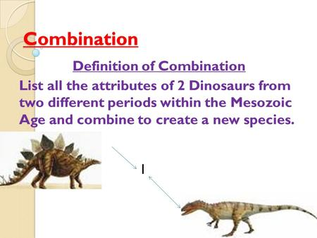 Combination Definition of Combination List all the attributes of 2 Dinosaurs from two different periods within the Mesozoic Age and combine to create a.