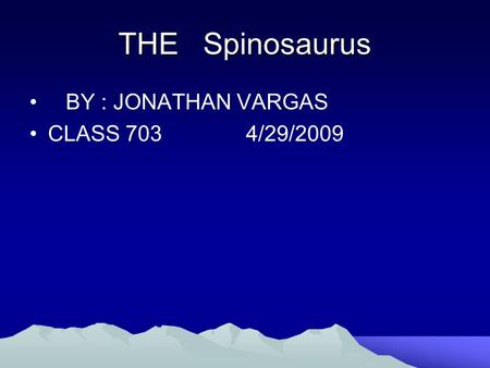 THE Spinosaurus BY : JONATHAN VARGAS CLASS 703 4/29/2009.