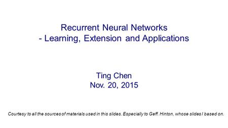 Ting Chen Nov. 20, 2015 Recurrent Neural Networks - Learning, Extension and Applications Courtesy to all the sources of materials used in this slides.