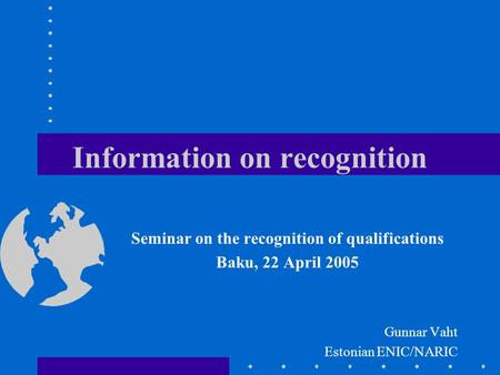 Information on recognition Seminar on the recognition of qualifications Baku, 22 April 2005 Gunnar Vaht Estonian ENIC/NARIC.