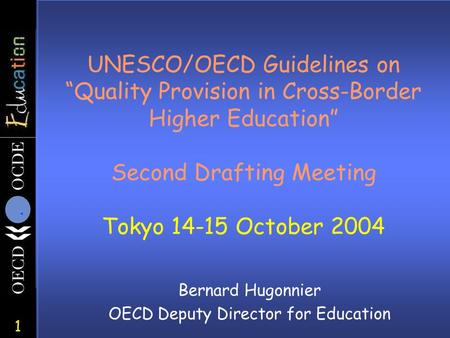 "1 UNESCO/OECD Guidelines on ""Quality Provision in Cross-Border Higher Education"" Second Drafting Meeting Tokyo 14-15 October 2004 Bernard Hugonnier OECD."