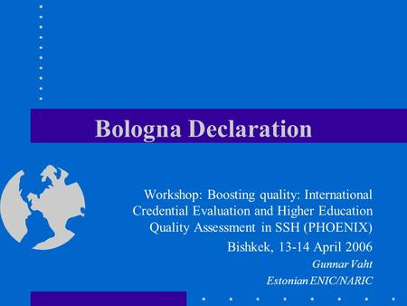 Bologna Declaration Workshop: Boosting quality: International Credential Evaluation and Higher Education Quality Assessment in SSH (PHOENIX) Bishkek, 13-14.