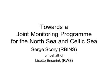 Towards a Joint Monitoring Programme for the North Sea and Celtic Sea Serge Scory (RBINS) on behalf of Lisette Enserink (RWS)