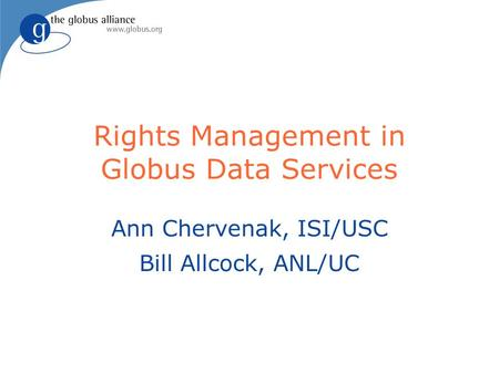 Rights Management in Globus Data Services Ann Chervenak, ISI/USC Bill Allcock, ANL/UC.