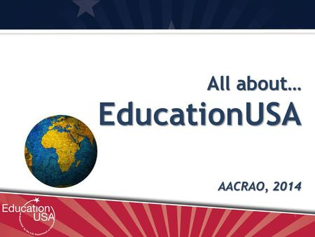 All about… EducationUSA AACRAO, 2014. What is EducationUSA? EducationUSA advisers in 400 centers in 170 countries provide accurate, comprehensive, and.