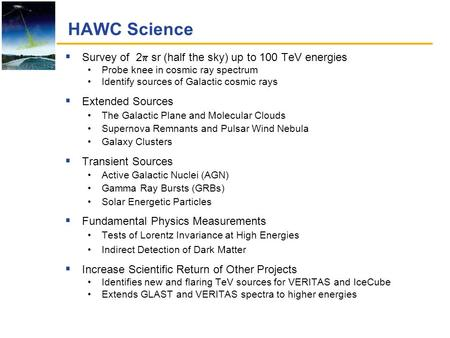 HAWC Science  Survey of 2  sr (half the sky) up to 100 TeV energies Probe knee in cosmic ray spectrum Identify sources of Galactic cosmic rays  Extended.
