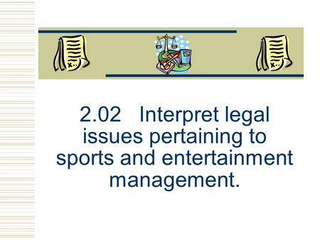 2.02 Interpret legal issues pertaining to sports and entertainment management.