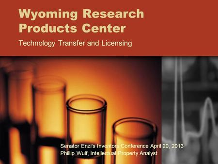 Wyoming Research Products Center Technology Transfer and Licensing Senator Enzi's Inventors Conference April 20, 2013 Phillip Wulf, Intellectual Property.