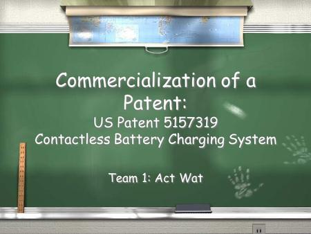Commercialization of a Patent: US Patent 5157319 Contactless Battery Charging System Team 1: Act Wat.