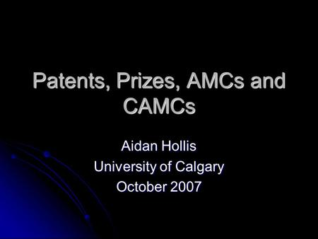 Patents, Prizes, AMCs and CAMCs Aidan Hollis University of Calgary October 2007.