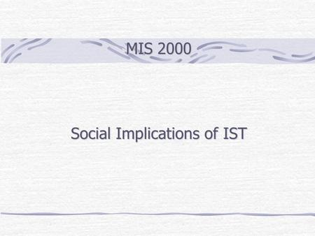 MIS 2000 Social Implications of IST. Outline Law & Ethics Accountability and Liability Information Rights Privacy Computer Abuse and Crime Intellectual.