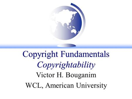 Copyright Fundamentals Copyrightability Victor H. Bouganim WCL, American University.
