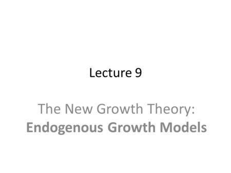 Lecture 9 The New Growth Theory: Endogenous Growth Models.
