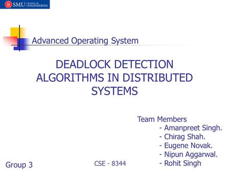 DEADLOCK DETECTION ALGORITHMS IN DISTRIBUTED SYSTEMS Advanced Operating System Group 3 Team Members - Amanpreet Singh. - Chirag Shah. - Eugene Novak. -