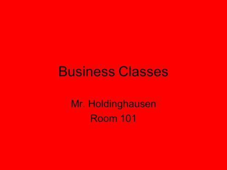 Business Classes Mr. Holdinghausen Room 101. Seating Charts? I do not have seating charts Choose seat carefully I will create a chart if I need to.