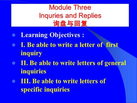 Module Three Inquries and Replies 询盘与回复 Learning Objectives : I. Be able to write a letter of first inquiry II. Be able to write letters of general inquiries.