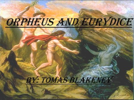 Orpheus and Eurydice By: Tomas Blakeney. Orpheus ₪The son of one of the Muses and a Thracian Prince. ₪His mother gave him the gift of music and Thrace,