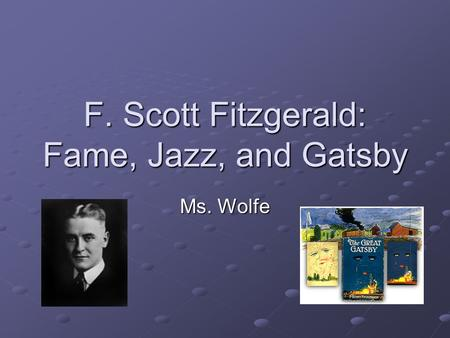 F. Scott Fitzgerald: Fame, Jazz, and Gatsby Ms. Wolfe.