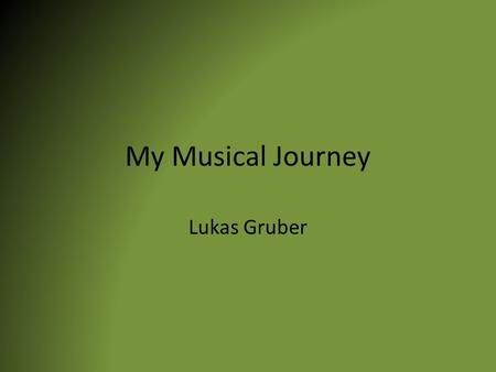 My Musical Journey Lukas Gruber. Earliest Experience With Music The earliest experience with music that I can remember is music on Sundays at church services.