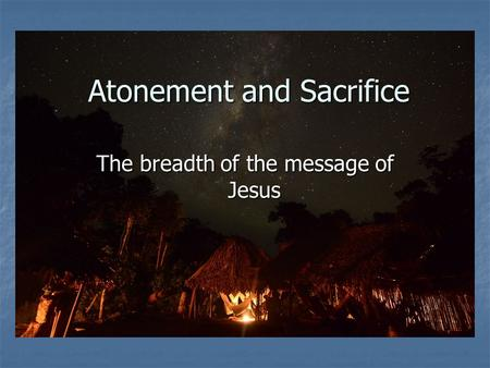 Atonement and Sacrifice The breadth of the message of Jesus.