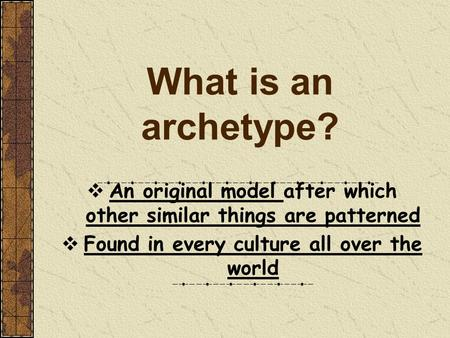 What is an archetype?  An original model after which other similar things are patterned  Found in every culture all over the world.