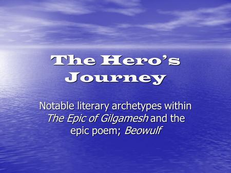 The Hero's Journey Notable literary archetypes within The Epic of Gilgamesh and the epic poem; Beowulf.