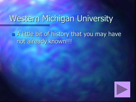 Western Michigan University n A little bit of history that you may have not already known!!!