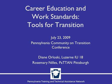 Pennsylvania Training and Technical Assistance Network Career Education and Work Standards: Tools for Transition July 23, 2009 Pennsylvania Community on.