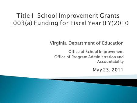 Virginia Department of Education Office of School Improvement Office of Program Administration and Accountability May 23, 2011.