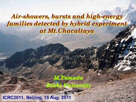 Air-showers, bursts and high-energy families detected by hybrid experiment at Mt.Chacaltaya M.Tamada Kinki University M.Tamada ICRC2011, Beijing, 15 Aug.