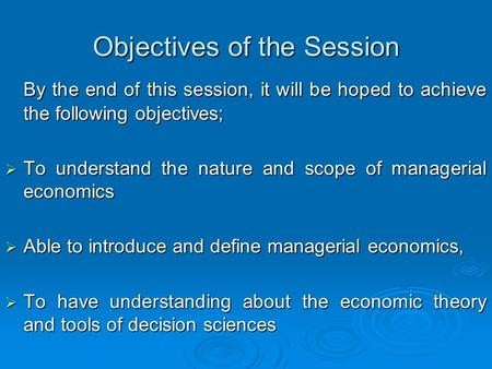 Objectives of the Session By the end of this session, it will be hoped to achieve the following objectives;  To understand the nature and scope of managerial.