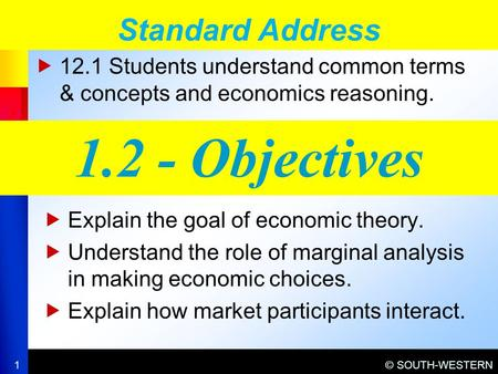 © SOUTH-WESTERN  12.1 Students understand common terms & concepts and economics reasoning. Standard Address 1 1.2 - Objectives  Explain the goal of economic.