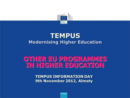 OTHER EU PROGRAMMES IN HIGHER EDUCATION TEMPUS Modernising Higher Education TEMPUS INFORMATION DAY 9th November 2012, Almaty.