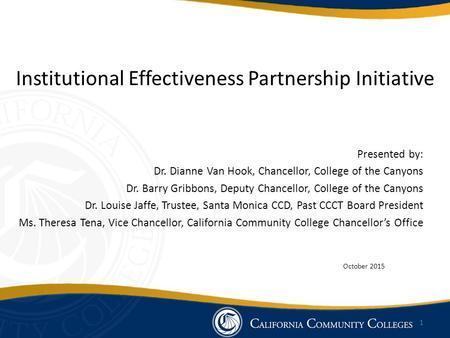 Institutional Effectiveness Partnership Initiative Presented by: Dr. Dianne Van Hook, Chancellor, College of the Canyons Dr. Barry Gribbons, Deputy Chancellor,