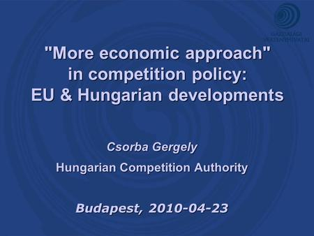 More economic approach in competition policy: EU & Hungarian developments Csorba Gergely Hungarian Competition Authority Budapest, 2010-04-23.