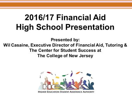 2016/17 Financial Aid High School Presentation Presented by: Wil Casaine, Executive Director of Financial Aid, Tutoring & The Center for Student Success.