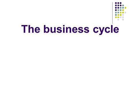 The business cycle. Read p. 114-5 and answer the questions 1. What fluctuates during a business cycle? 2. What tends to rise during an upturn? 3. What.