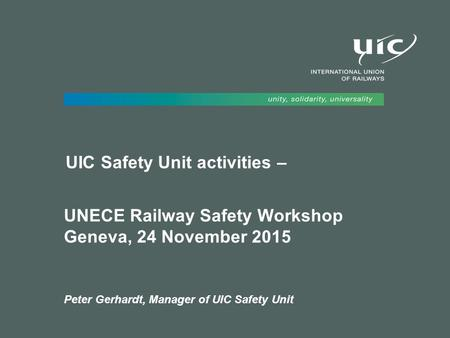 UIC Safety Unit activities – UNECE Railway Safety Workshop Geneva, 24 November 2015 Peter Gerhardt, Manager of UIC Safety Unit.