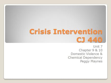 Crisis Intervention CJ 440 Unit 7 Chapter 9 & 10 Domestic Violence & Chemical Dependency Peggy Maynes.