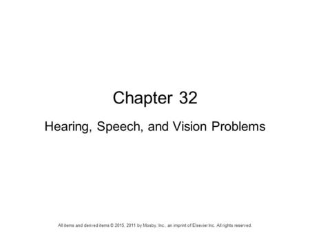 Chapter 32 Hearing, Speech, and Vision Problems All items and derived items © 2015, 2011 by Mosby, Inc., an imprint of Elsevier Inc. All rights reserved.
