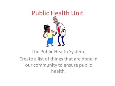 Public Health Unit The Public Health System. Create a list of things that are done in our community to ensure public health.