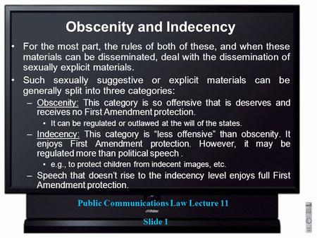 Public Communications Law Lecture 11 Slide 1 Obscenity and Indecency For the most part, the rules of both of these, and when these materials can be disseminated,