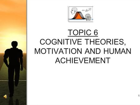 1 TOPIC 6 COGNITIVE THEORIES, MOTIVATION AND HUMAN ACHIEVEMENT.