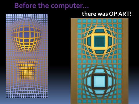 Before the computer… there was OP ART!. OP Art = a form of art characterized by the use of geometric shapes and brilliant colors to create optical illusions.
