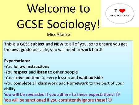 Welcome to GCSE Sociology! Miss Afonso This is a GCSE subject and NEW to all of you, so to ensure you get the best grade possible, you will need to work.