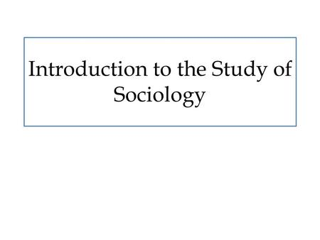 Introduction to the Study of Sociology. Primary Question What is sociology and why is it important and beneficial?