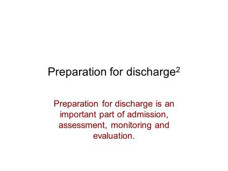 Preparation for discharge 2 Preparation for discharge is an important part of admission, assessment, monitoring and evaluation.